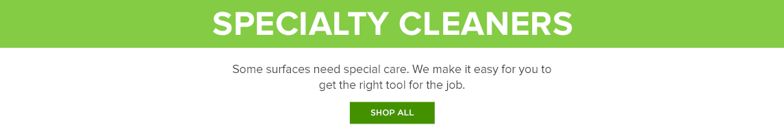 Shop all Specialty Cleaners: Some surfaces need special care. We make it easy for you to get the right tool for the job.
