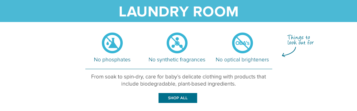 Laundry Room: From soak to spin-dry, care for baby's delicate clothing with products that include biodegradable, plant-based ingredients.