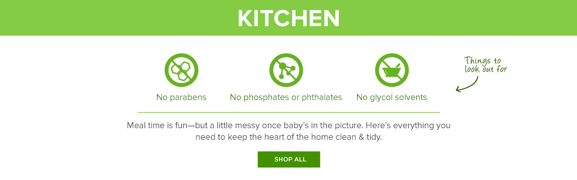 Shop all Kitchen: Meal time is fun—but a little messy once baby's in the picture. Here's everything you need to keep the heart of the home clean & tidy.