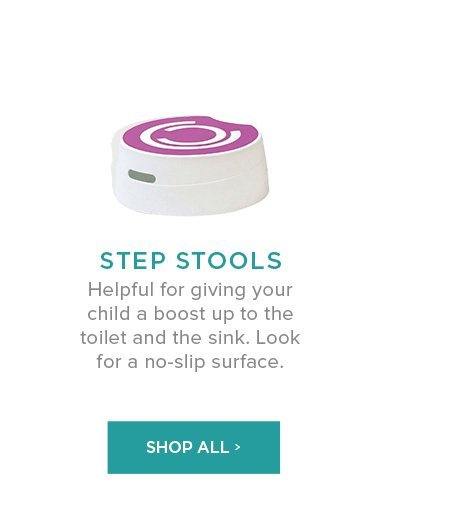 Step Stools: Helpful for giving your child a boost up to the toilet and the sink. Look for a no-slip surface.
