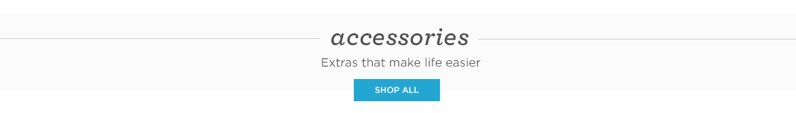 ACCESSORIES. Extras that make life easier