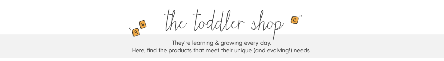 THE TODDLER SHOP They're learning & growing every day. Here, find the products that meet their unique (and evolving) needs.