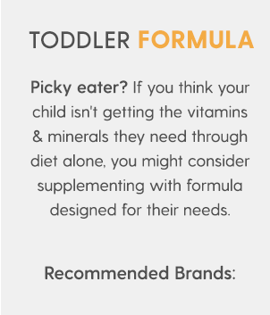 TODDLER FORMULA Picky eater? If you think your child isn't getting the vitamins & minerals they need through diet alone, you might consider supplementing with formula designed for their needs. Recommended Brands: