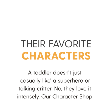 THEIR FAVORITE CHARACTERS A toddler doesn't just 'casually like' a superhero or talking critter. No, they love it intensely. Our Character Shop