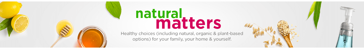 NATURAL MATTERS Healthy choices (including natural, organic & plant-based options) for your family, your home & yourself.