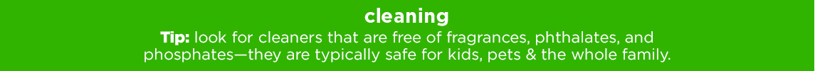 CLEANING Tip: look for cleaners that are free of fragrances, phthalates, and phosphates – they are typically safe for kids, pets & the whole family.