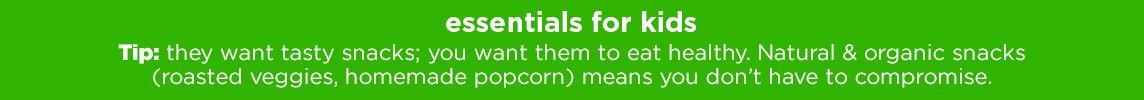 ESSENTIALS FOR KIDS Tip: they want tasty snacks; you want them to eat healthy. Natural & organic snacks (roasted veggies, homemade popcorn) means you don't have to compromise.