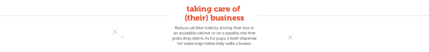 Reduce cat litter trails by storing their box in an accessible cabinet or on a sizeable mat that grabs stray debris. As for pups, a leash dispenser for waste bags makes daily walks a breeze.