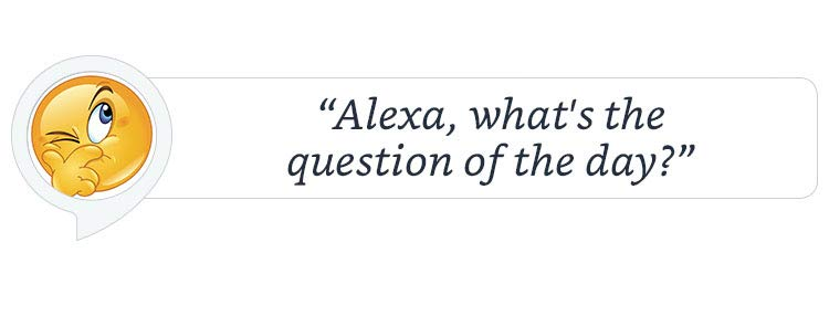 """""""Alexa, what's the question of the day."""""""