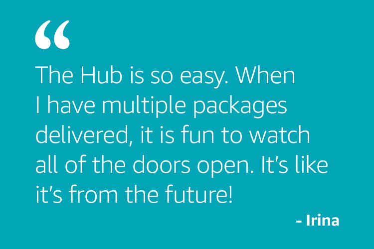 The Hub is so easy. When I have multiple packages delivered, it is fun to watch all of the doors open. It's like it's from the future! - Irina