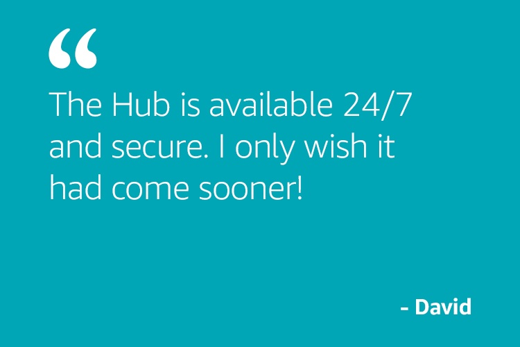 """The Hub is available 24/7 and secure. I only wish it had come sooner!"" - David"