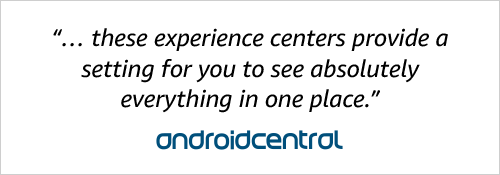 """... these experience centers provide a setting for you to see absolutely everything in one place."" Android Central"