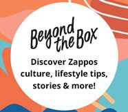 Beyond the Box. Discover Zappos Culture, lifestyle tips, stories and more!