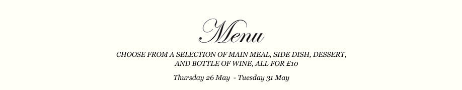 Choose from a selection of main meal, side dish, dessert and a bottle of wine, all for £10. Thursday 26 May - Tuesday 31 May