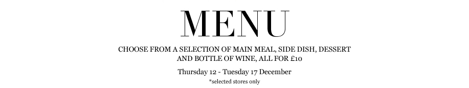 CHOOSE FROM A SELECTION OF MAIN MEAL, SIDE DISH, DESSERT AND BOTTLE OF WINE, ALL FOR £10. THURSDAY 12 - TUESDAY 17 DECEMBER