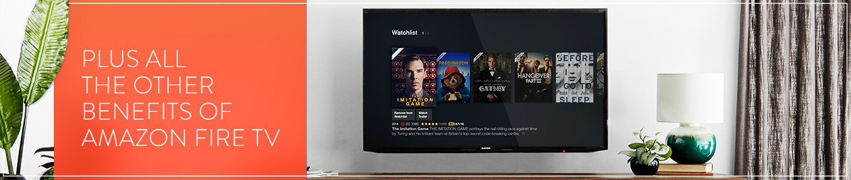 Plus all the other benefits of Amazon Fire TV