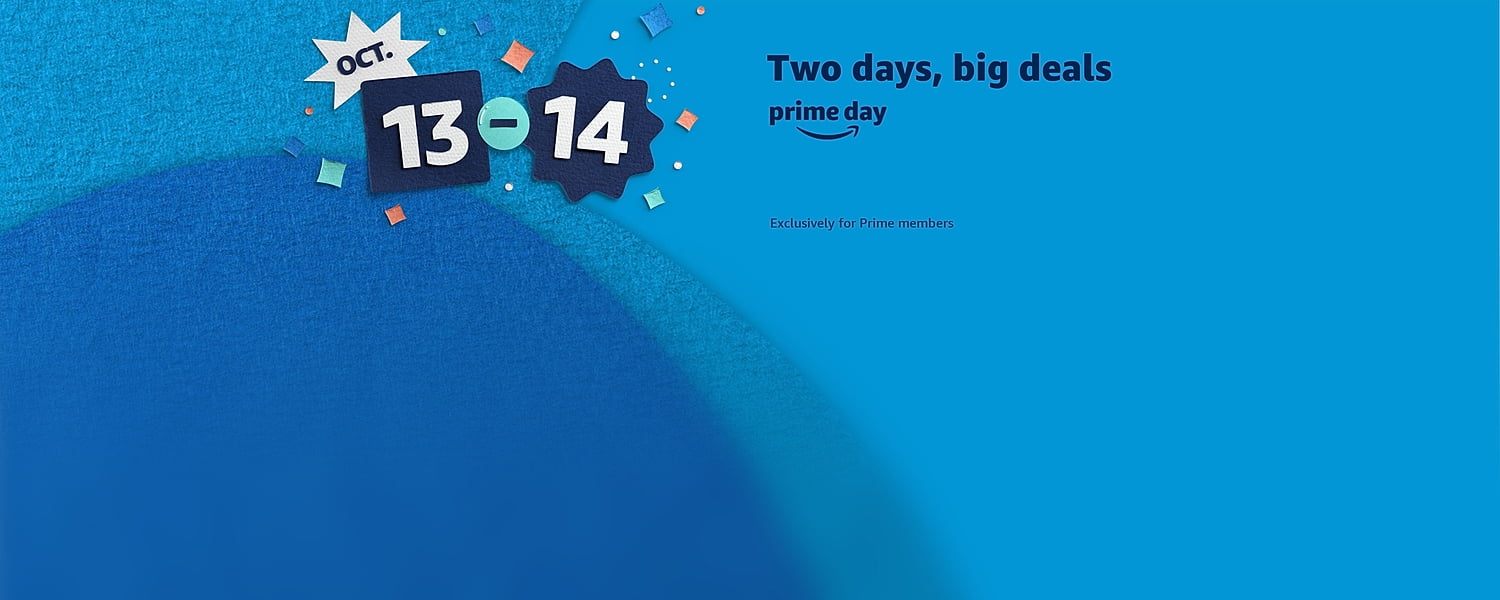 Oct. 13-14.Two days. Top Deals. Exclusively for Prime members.