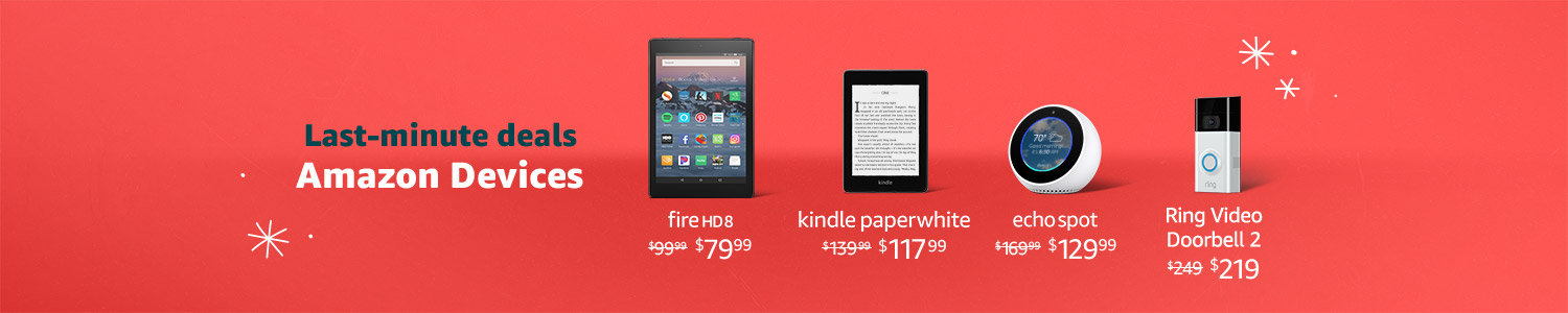 Last Minute Deals. Amazon Devices.  | Fire HD 8 $79.99 | Kindle Paperwhite $117.99 | Echo Spot $129.99 | Ring Video Doorbell 2 $219 | Limited-time Offer