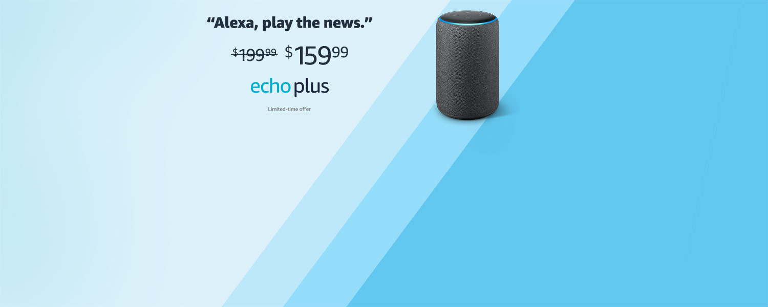 Alexa, play the news | $159.99 | Echo Plus | Limited-time offer