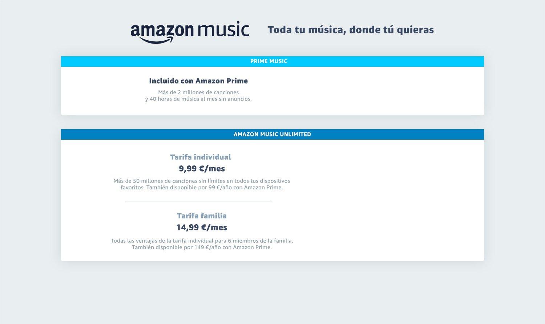 Elige la tarifa Amazon Music Unlimited que mejor te corresponde. Tarifa Individual - 50 millones de canciones en una cuenta, en todos tus dispositivos favoritos por 9,99€ al mes. Los clientes Amazon Prime tienen acceso exclusivo a la tarifa anual por 99€ al año (equivalente a 2 meses de ahorro). Tarifa Familia - Todas las ventajas de la tarifa individual para hasta 6 miembros de la familia por 14,99€ al mes. Los clientes Amazon Prime tienen acceso exclusivo a la tarifa anual por 149€ al año, equivalente a 2 meses gratis.