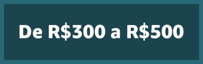 De R$300 a R$500