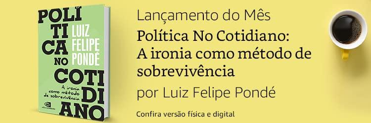 Lançamento do Mês: Política No Cotidiano: A ironia como método de sobrevivência: por Luiz Felipe Pondé