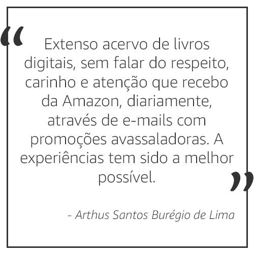 Extenso acervo de livros digitais, sem falar do respeito, carinho e atenção que recebo da Amazon, diariamente, através de e-mails com promoções avassaladoras. A experiência tem sido a melhor possível. - Arthur Santos Burégio de Lima