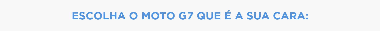 Escolha o moto g7 que é a sua cara: