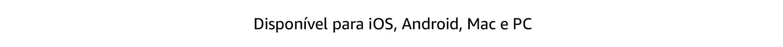 Disponível para iOS, Android Mac e PC