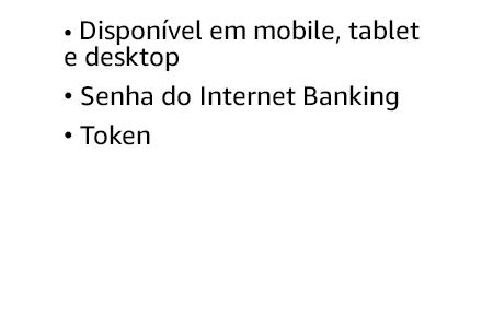 Disponível em mobile, tablet e desktop. Senha do Internet Banking. Token.