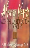 African Ways : A Christian Education Philosophy, Ogbonnaya, A. Okechukwu, 0940955725