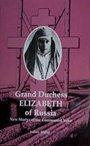 Grand Duchess Elizabeth of Russia: New Martyr of the Communist Yoke - Grand Duchess