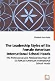 The Leadership Styles of Six Female American International School Heads - the Professional and Personal Journeys of Six Female American International, Elizabeth Sims-Pottle, 3639007689