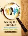 Seeing the Invisible : Reading Literature Through Critical Lenses, Russell, Darlene, 1465203699