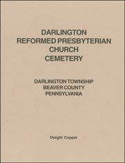 Read Online Darlington Reformed Presbyterian Church Cemetery : Darlington Township, Beaver County, Pennsylvania ebook