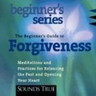 The Beginner's Guide to Forgiveness: How to Free Your Heart and Awaken Compassion by Brand: Sounds True, Incorporated