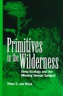 Primitives in the Wilderness : Deep Ecology and the Missing Human Subject, Van Wyck, Peter C., 0791434338