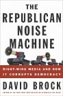 The Republican Noise Machine: Right-Wing Media and How It Corrupts Democracy by [Brock, David]