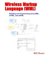Wireless Markup Language (WML) Scripting and Programming using WML, cHTML, and xHTML