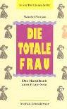 Die totale Frau: Das Handbuch zum Frau-Sein