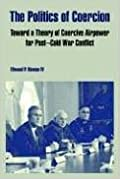 The Politics of Coercion: Toward a Theory of Coercive Airpower for Post - Cold War Conflict