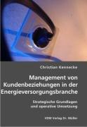 Management von Kundenbeziehungen in der Energieversorgungsbranche: Strategische Grundlagen und operative Umsetzung