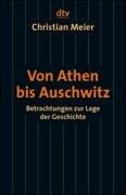 Von Athen bis Auschwitz: Betrachtungen zur Lage der Geschichte (dtv Sachbuch)