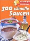 300 schnelle Saucen. Minutenrezepte schnell zubereitet in 10 bis 30 Minuten