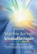 Angelus Aurum Aromatherapie: Die Farben des weißen Lichts. Eine aromatherapeutische Lichtkörper-Kosmetik nach den Prinzipien von Kosmos und Ethik