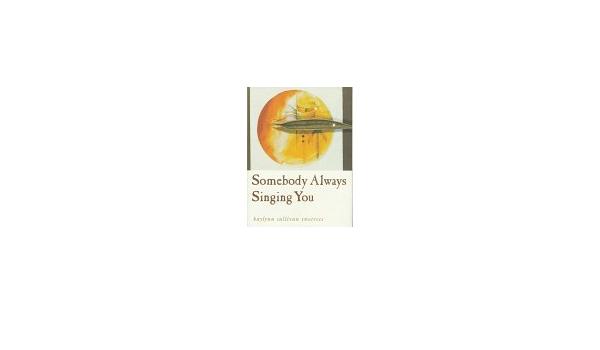 Somebody Always Singing You By Kaylynn Sullivan Twotrees