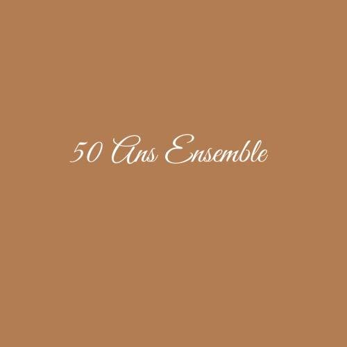 50 Ans Ensemble ........: Livre d'Or 50 Ans Ensemble Anniversaire de Mariage Noces d'or Accessoires decoration idee cadeau souvenir cadeaux invites ... famille Couverture Marron (French Edition)