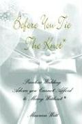 Before You Tie the Knot®: Priceless Wedding Advice you Cannot Afford to Marry Without