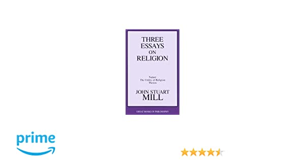 three essays on religion nature the utility of religion theism  three essays on religion nature the utility of religion theism great books in philosophy john stuart mill 9781573922128 com books