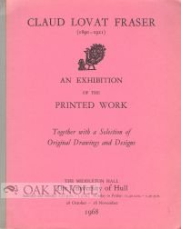 Claud Lovat Fraser: the printed work: Catalogue of an exhibition from Mrs. Grace Lovat Fraser's collection of her husband's books and broadsides, ... them inscribed and hand-colored by the artist